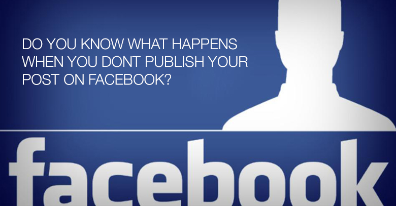 What Happens when you dont publish your post on Facebook